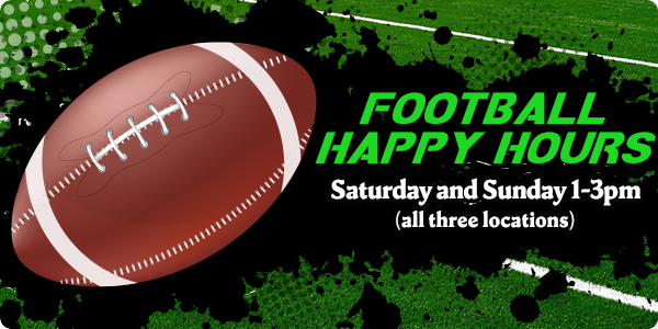 FOOTBALL HAPPY HOURS Saturday and Sunday 1-3pm (all three locations)