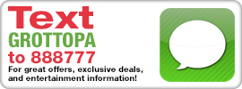 Text GROTTOPA to 888777 For great offers, exclusive deals, and entertainment information!